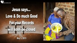 2015-05-05 - Charity-Love-Doing Good-Records are soon closed-Book of Life closed-Love Letter from Jesus